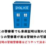 どこでも車庫証明は取れない!最寄りの警察署が実は管轄外の可能性も。